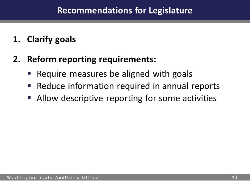 Washington State Auditor's Office 13 Recommendations for Legislature 1.Clarify goals 2.Reform reporting requirements:  Require measures be aligned wi