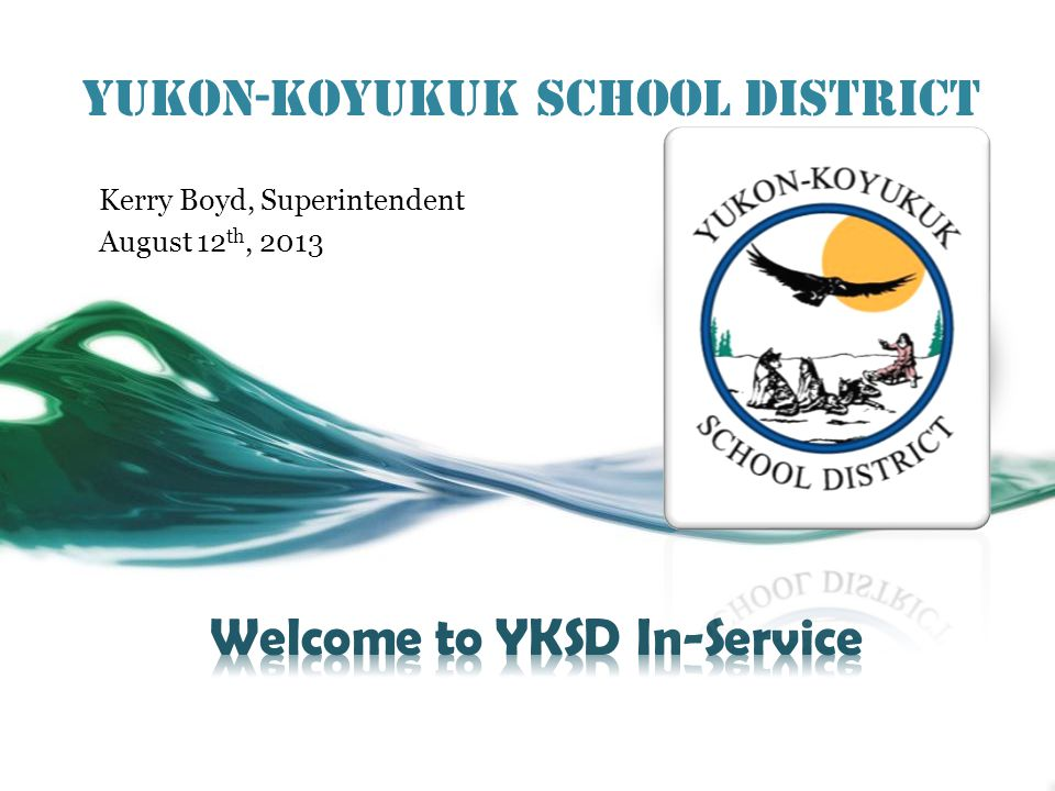 Yukon-Koyukuk School District Kerry Boyd, Superintendent August 12 th, 2013