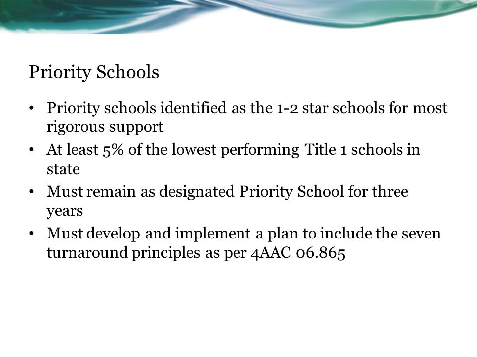 Priority Schools Priority schools identified as the 1-2 star schools for most rigorous support At least 5% of the lowest performing Title 1 schools in state Must remain as designated Priority School for three years Must develop and implement a plan to include the seven turnaround principles as per 4AAC 06.865