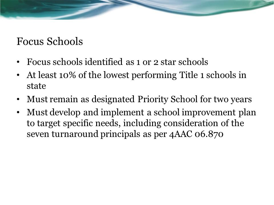 Focus Schools Focus schools identified as 1 or 2 star schools At least 10% of the lowest performing Title 1 schools in state Must remain as designated Priority School for two years Must develop and implement a school improvement plan to target specific needs, including consideration of the seven turnaround principals as per 4AAC 06.870
