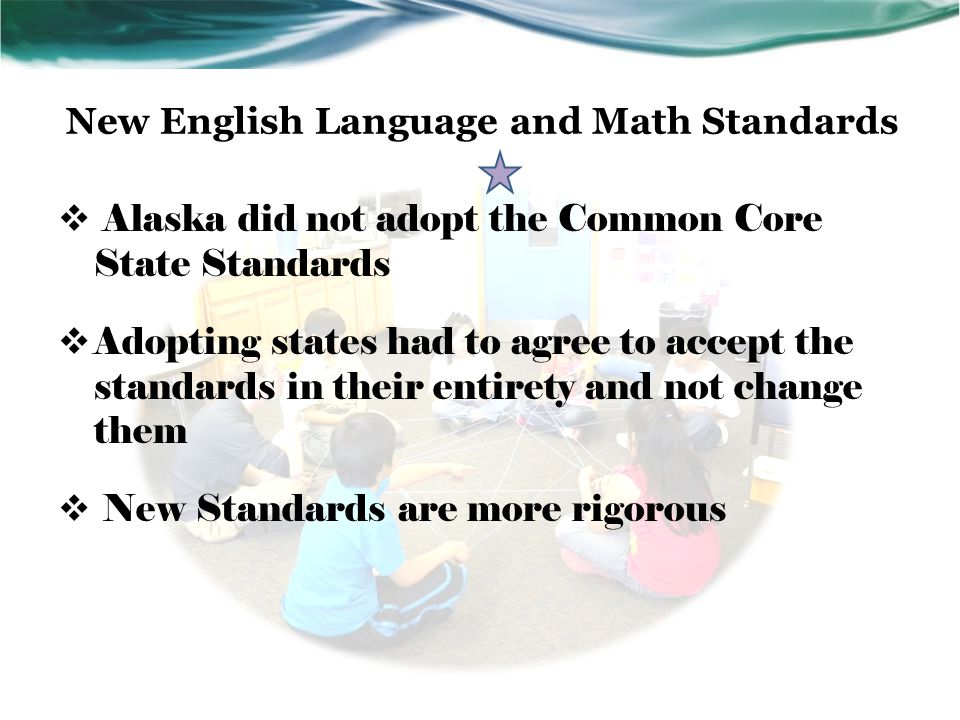 New English Language and Math Standards  Alaska did not adopt the Common Core State Standards  Adopting states had to agree to accept the standards in their entirety and not change them  New Standards are more rigorous