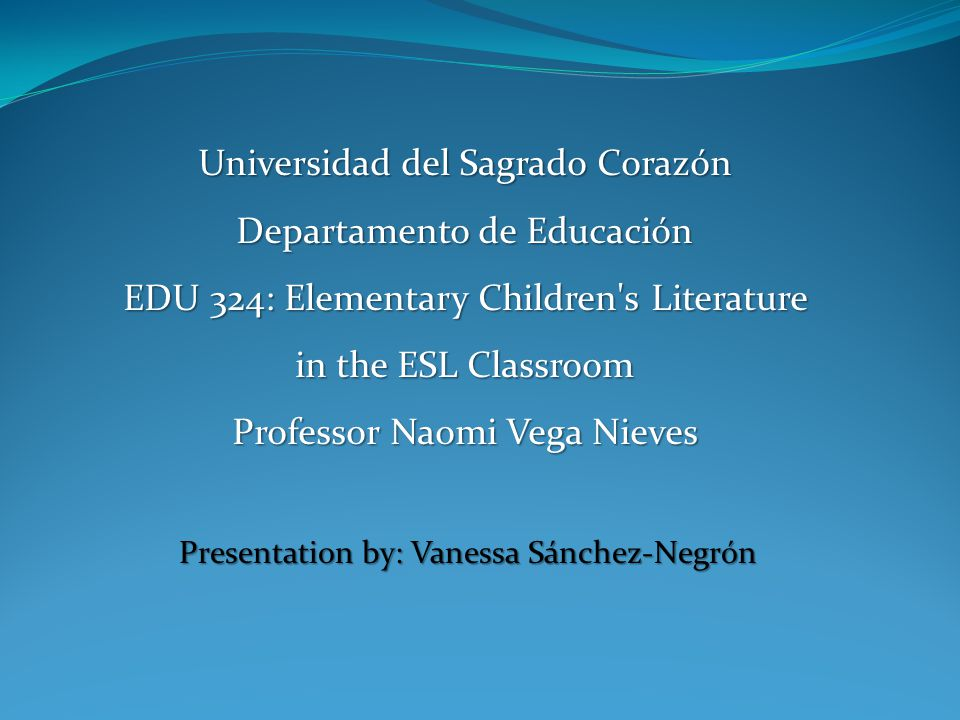 Presentation by: Vanessa Sánchez-Negrón Universidad del Sagrado Corazón Departamento de Educación EDU 324: Elementary Children s Literature in the ESL Classroom Professor Naomi Vega Nieves