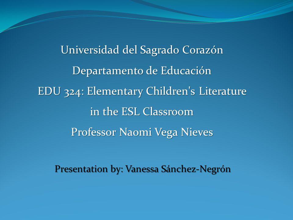 Presentation by: Vanessa Sánchez-Negrón Universidad del Sagrado Corazón Departamento de Educación EDU 324: Elementary Children's Literature in the ESL
