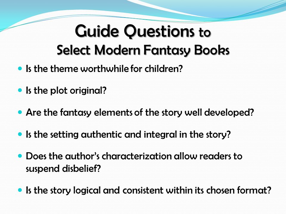 Guide Questions to Select Modern Fantasy Books Is the theme worthwhile for children? Is the plot original? Are the fantasy elements of the story well