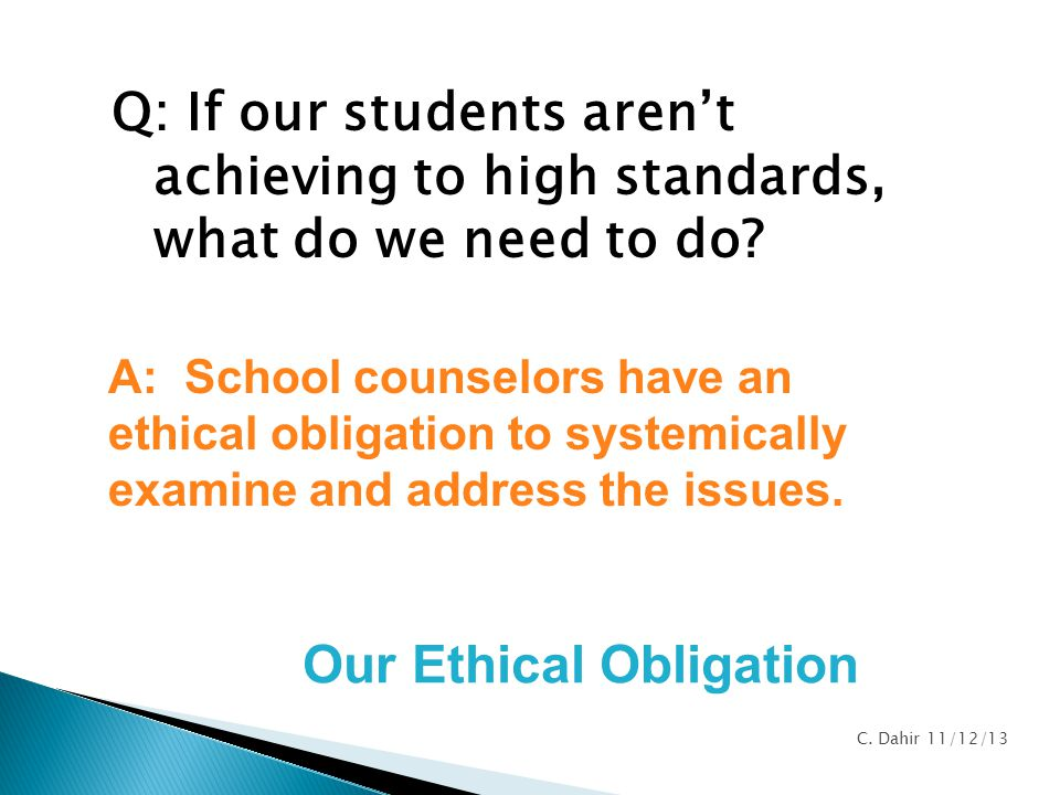 Q: If our students aren't achieving to high standards, what do we need to do? A: School counselors have an ethical obligation to systemically examine
