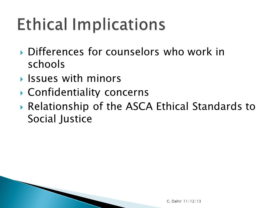  Differences for counselors who work in schools  Issues with minors  Confidentiality concerns  Relationship of the ASCA Ethical Standards to Socia