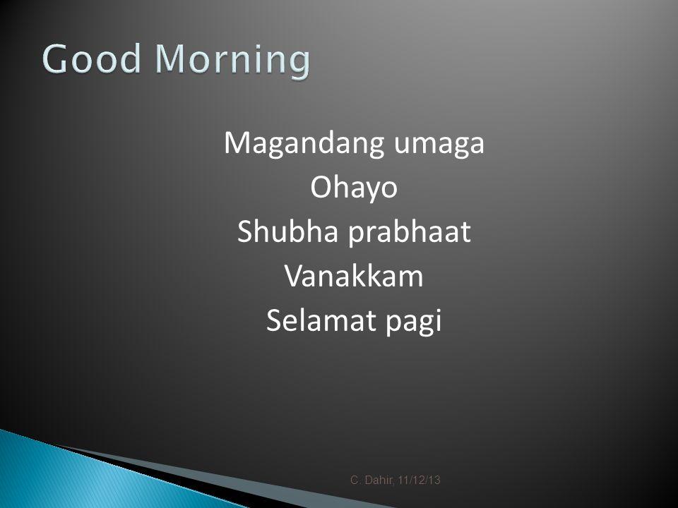Magandang umaga Ohayo Shubha prabhaat Vanakkam Selamat pagi C. Dahir, 11/12/13