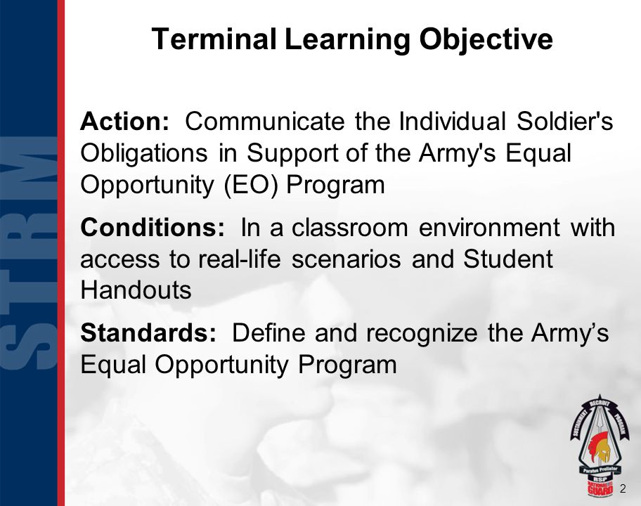 2 Terminal Learning Objective Action: Communicate the Individual Soldier's Obligations in Support of the Army's Equal Opportunity (EO) Program Conditi