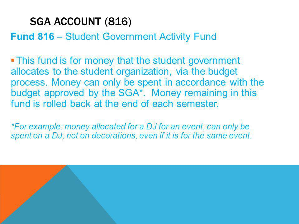 SGA ACCOUNT (816) Fund 816 – Student Government Activity Fund  This fund is for money that the student government allocates to the student organization, via the budget process.