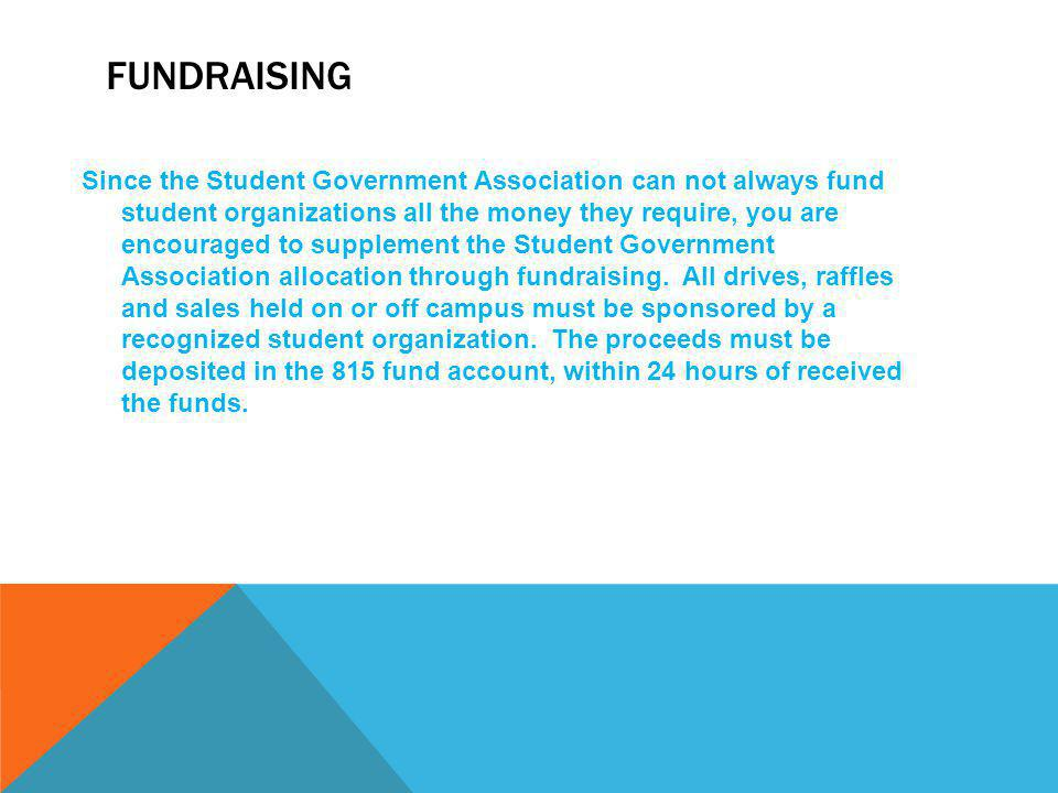 FUNDRAISING Since the Student Government Association can not always fund student organizations all the money they require, you are encouraged to supplement the Student Government Association allocation through fundraising.
