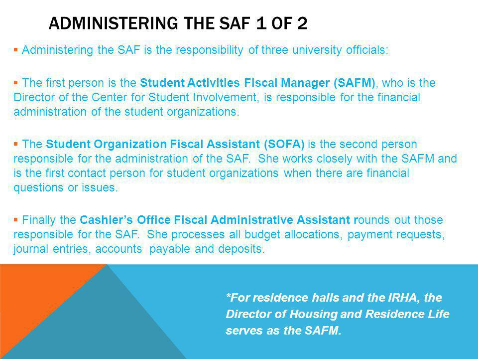 ADMINISTERING THE SAF 1 OF 2  Administering the SAF is the responsibility of three university officials:  The first person is the Student Activities Fiscal Manager (SAFM), who is the Director of the Center for Student Involvement, is responsible for the financial administration of the student organizations.