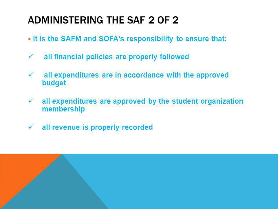 ADMINISTERING THE SAF 2 OF 2  It is the SAFM and SOFA s responsibility to ensure that: all financial policies are properly followed all expenditures are in accordance with the approved budget all expenditures are approved by the student organization membership all revenue is properly recorded