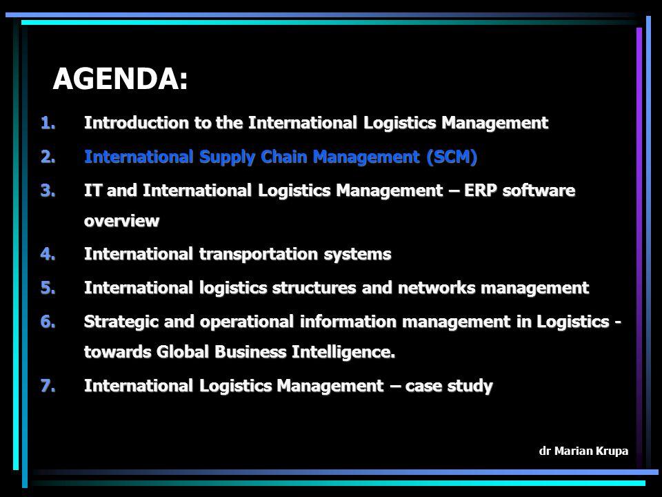 AGENDA: 1.Introduction to the International Logistics Management 2.International Supply Chain Management (SCM) 3.IT and International Logistics Manage