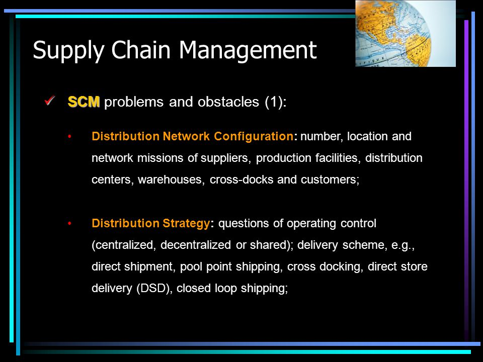 Supply Chain Management SCM SCM problems and obstacles (1): Distribution Network Configuration: number, location and network missions of suppliers, pr