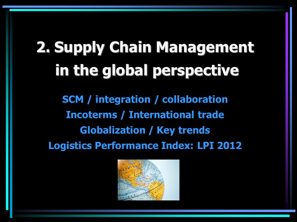 2. Supply Chain Management in the global perspective in the global perspective SCM / integration / collaboration Incoterms / International trade Globa