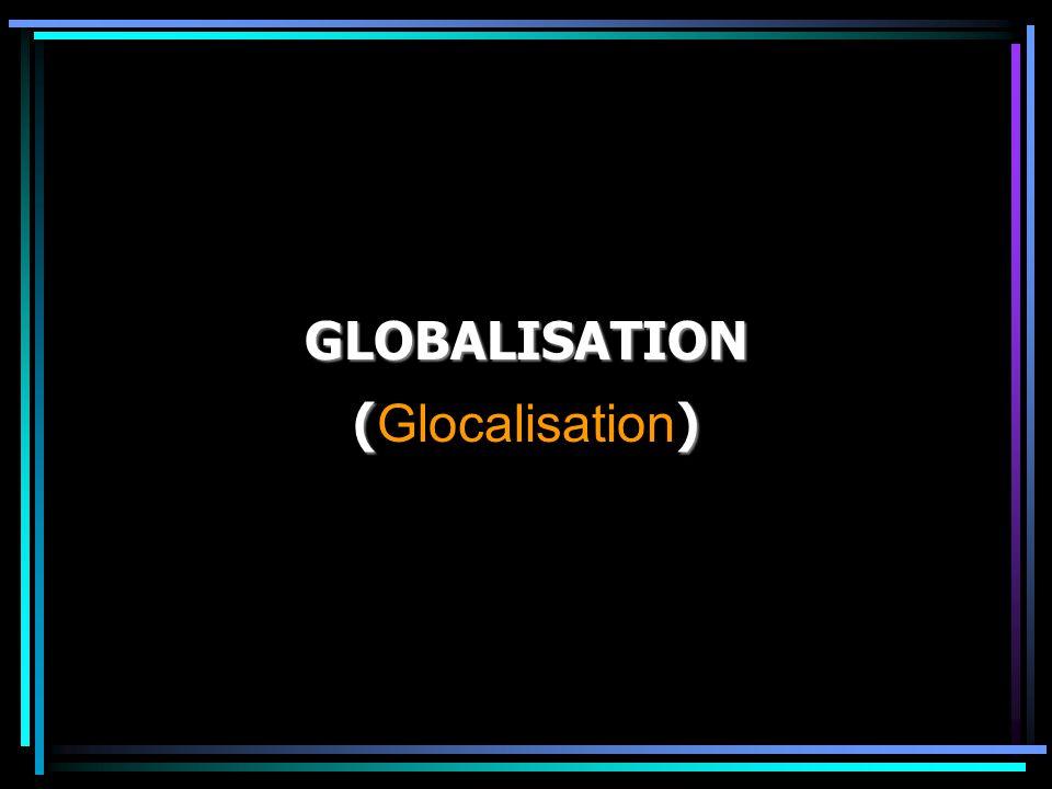 GLOBALISATION () ( Glocalisation )