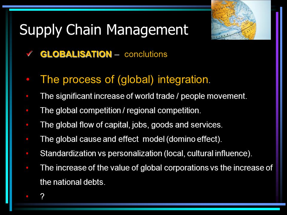 Supply Chain Management GLOBALISATION GLOBALISATION – conclutions The process of (global) integration. The significant increase of world trade / peopl