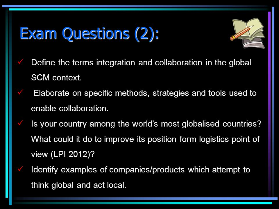 Exam Questions (2): Define the terms integration and collaboration in the global SCM context. Elaborate on specific methods, strategies and tools used