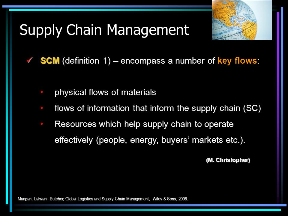 Supply Chain Management SCM – SCM (definition 1) – encompass a number of key flows: physical flows of materials flows of information that inform the s