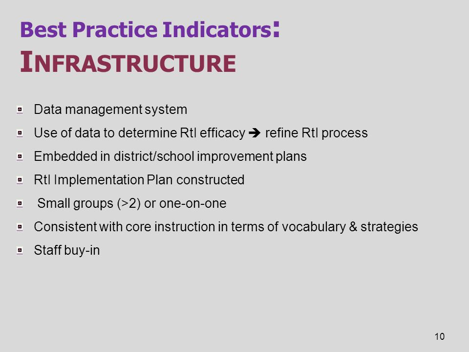 Best Practice Indicators : I NFRASTRUCTURE Data management system Use of data to determine RtI efficacy  refine RtI process Embedded in district/scho
