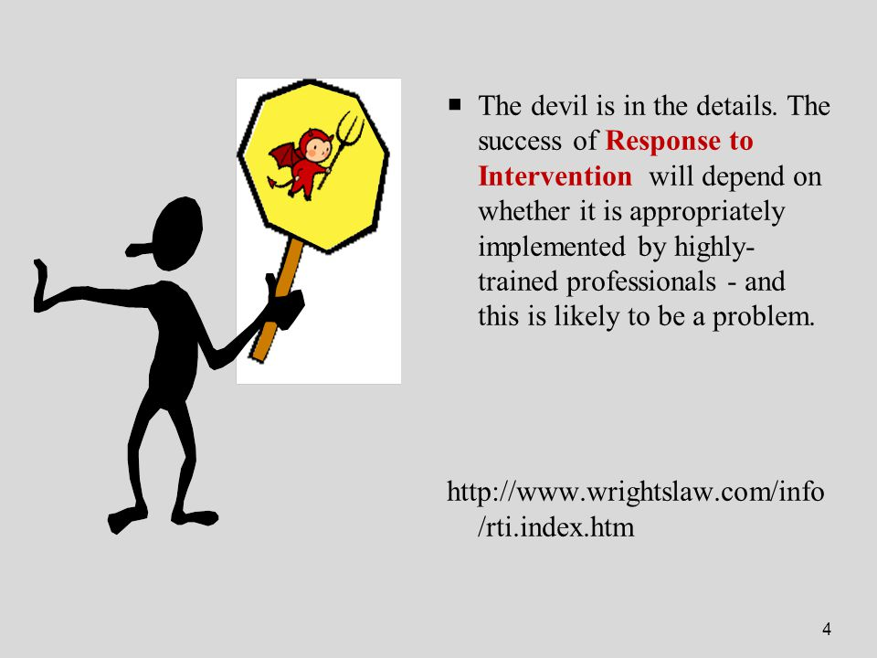 4  The devil is in the details. The success of Response to Intervention will depend on whether it is appropriately implemented by highly- trained pro