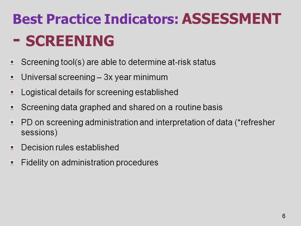 Best Practice Indicators: ASSESSMENT - SCREENING Screening tool(s) are able to determine at-risk status Universal screening – 3x year minimum Logistic
