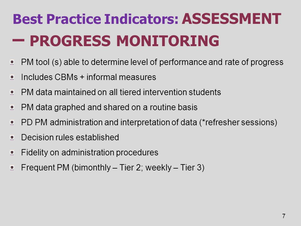 Best Practice Indicators: ASSESSMENT – PROGRESS MONITORING PM tool (s) able to determine level of performance and rate of progress Includes CBMs + inf
