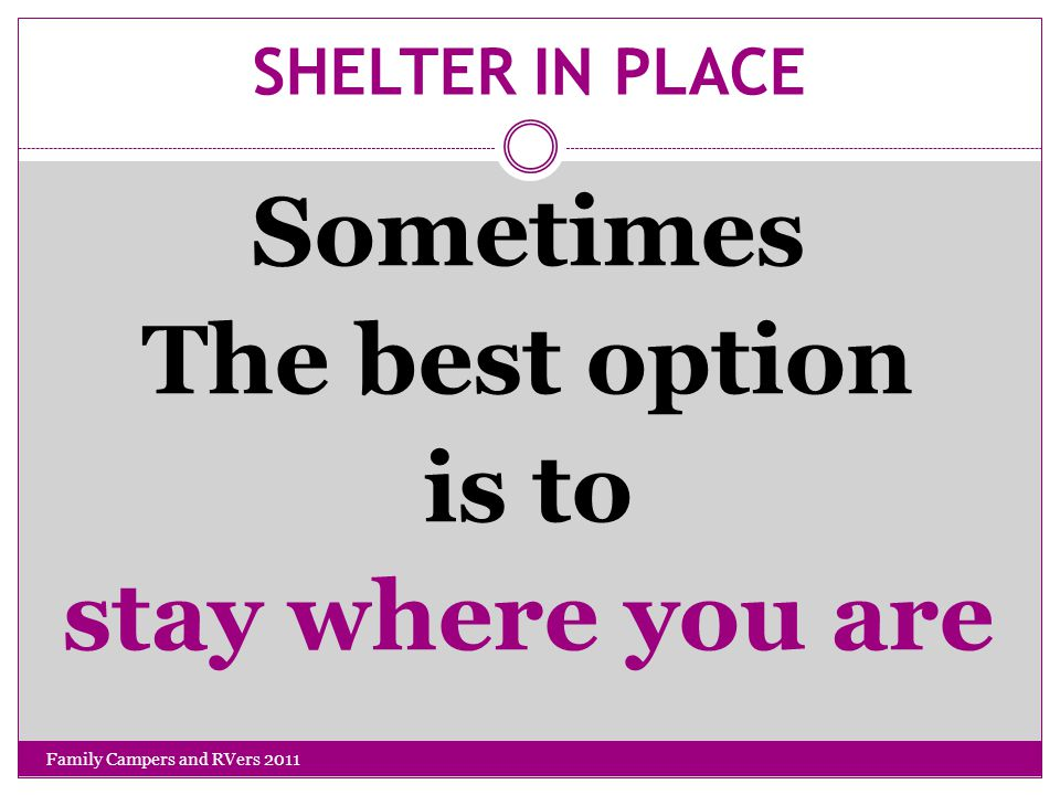 SHELTER IN PLACE Sometimes The best option is to stay where you are Family Campers and RVers 2011