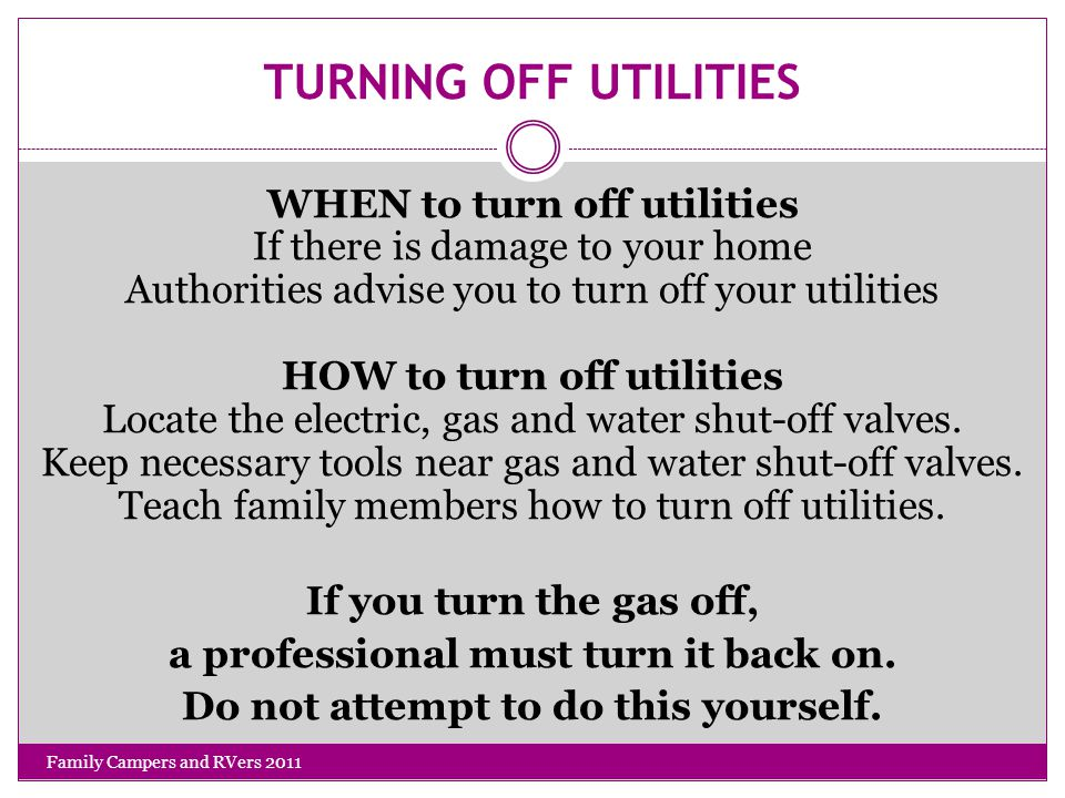 TURNING OFF UTILITIES WHEN to turn off utilities If there is damage to your home Authorities advise you to turn off your utilities HOW to turn off utilities Locate the electric, gas and water shut-off valves.