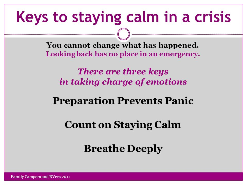Keys to staying calm in a crisis You cannot change what has happened.
