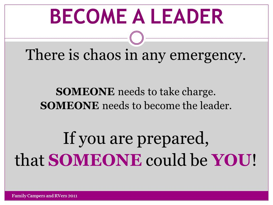 BECOME A LEADER There is chaos in any emergency.SOMEONE needs to take charge.