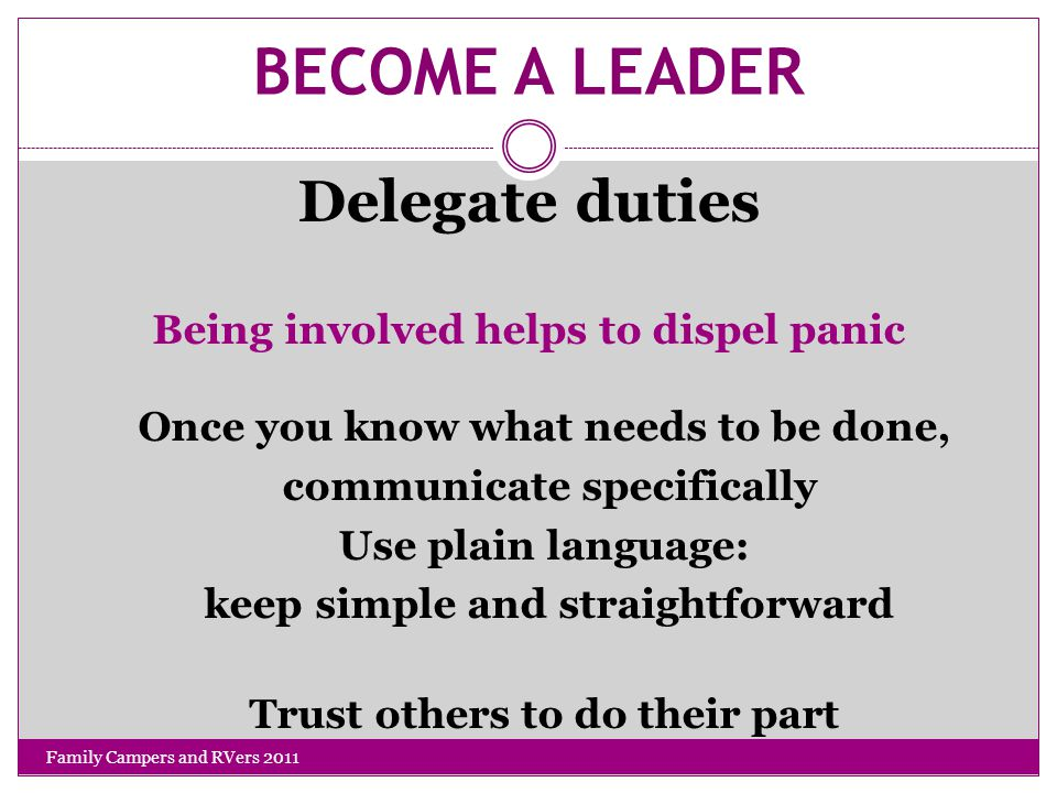 BECOME A LEADER Delegate duties Being involved helps to dispel panic Once you know what needs to be done, communicate specifically Use plain language: keep simple and straightforward Trust others to do their part Family Campers and RVers 2011