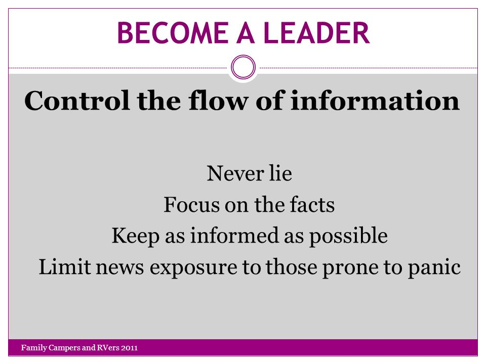 BECOME A LEADER Control the flow of information Never lie Focus on the facts Keep as informed as possible Limit news exposure to those prone to panic Family Campers and RVers 2011