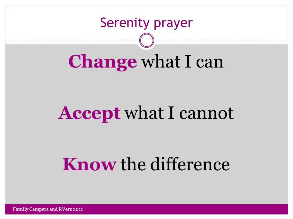 Serenity prayer Change what I can Accept what I cannot Know the difference Family Campers and RVers 2011