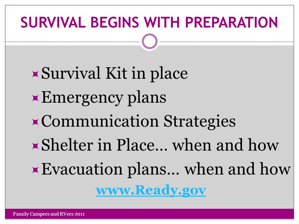 SURVIVAL BEGINS WITH PREPARATION  Survival Kit in place  Emergency plans  Communication Strategies  Shelter in Place… when and how  Evacuation plans… when and how www.Ready.gov Family Campers and RVers 2011