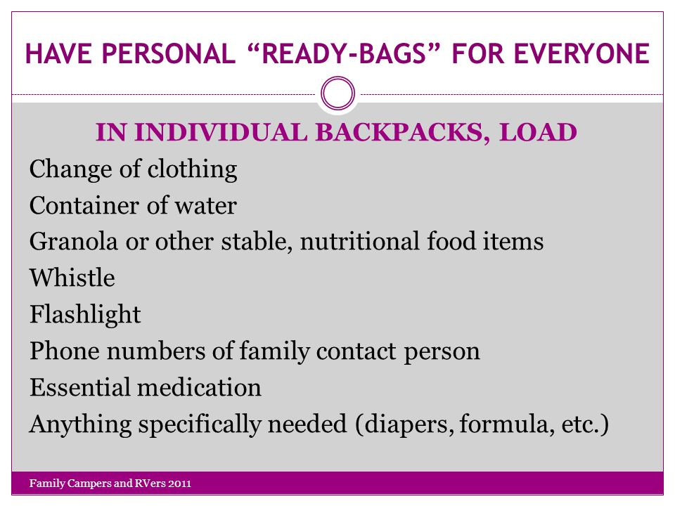 HAVE PERSONAL READY-BAGS FOR EVERYONE Family Campers and RVers 2011 IN INDIVIDUAL BACKPACKS, LOAD Change of clothing Container of water Granola or other stable, nutritional food items Whistle Flashlight Phone numbers of family contact person Essential medication Anything specifically needed (diapers, formula, etc.)