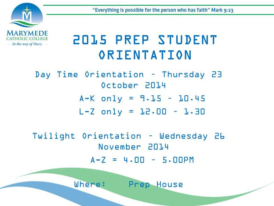 Day Time Orientation – Thursday 23 October 2014 A-K only = 9.15 – 10.45 L-Z only = 12.00 – 1.30 Twilight Orientation – Wednesday 26 November 2014 A-Z = 4.00 – 5.00PM Where: Prep House 2015 PREP STUDENT ORIENTATION