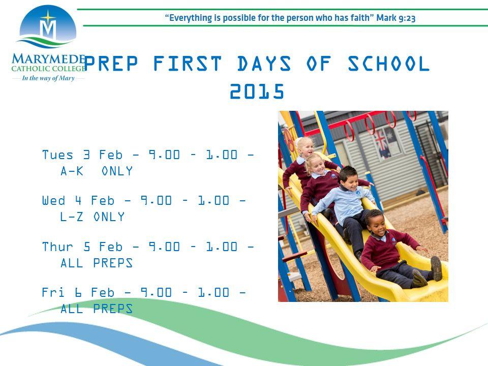 Tues 3 Feb - 9.00 – 1.00 - A-K ONLY Wed 4 Feb - 9.00 – 1.00 - L-Z ONLY Thur 5 Feb - 9.00 – 1.00 - ALL PREPS Fri 6 Feb - 9.00 – 1.00 - ALL PREPS PREP FIRST DAYS OF SCHOOL 2015