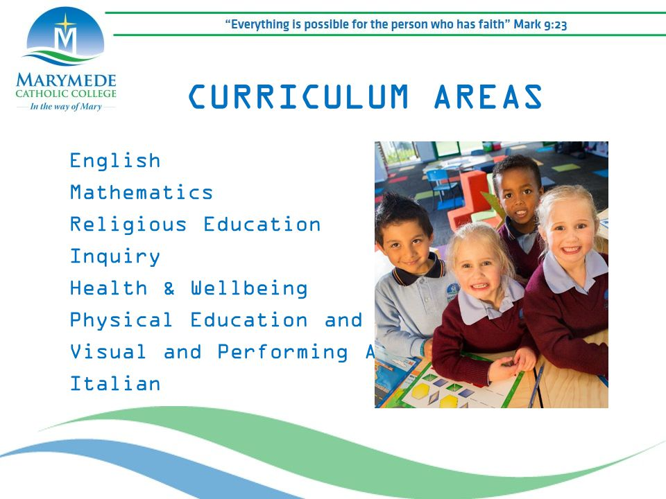 CURRICULUM AREAS English Mathematics Religious Education Inquiry Health & Wellbeing Physical Education and Sport Visual and Performing Arts Italian