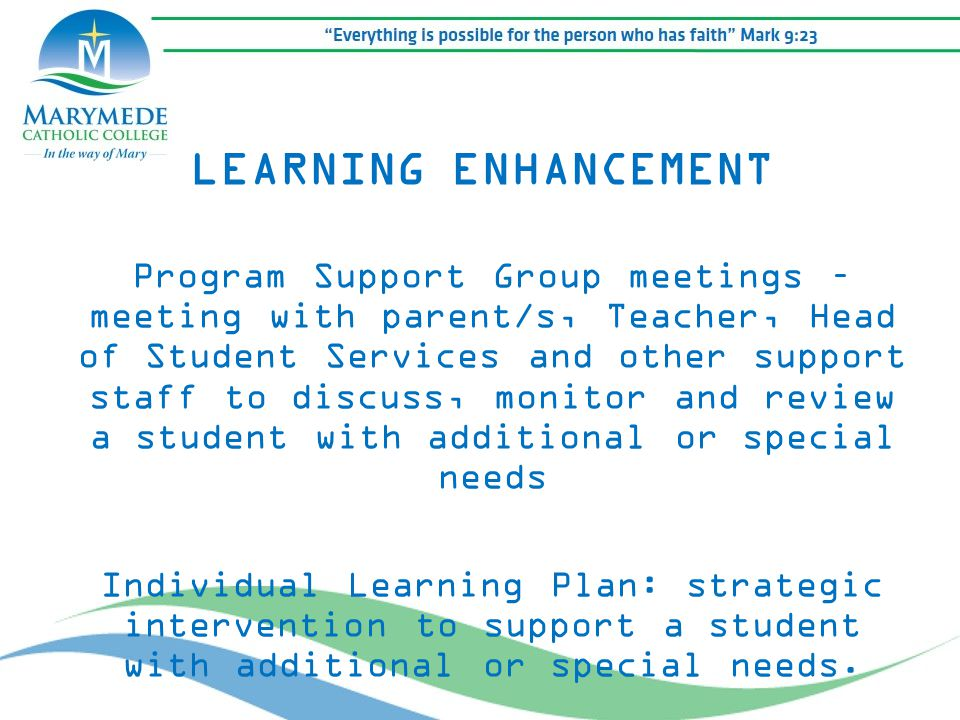 LEARNING ENHANCEMENT Program Support Group meetings – meeting with parent/s, Teacher, Head of Student Services and other support staff to discuss, mon