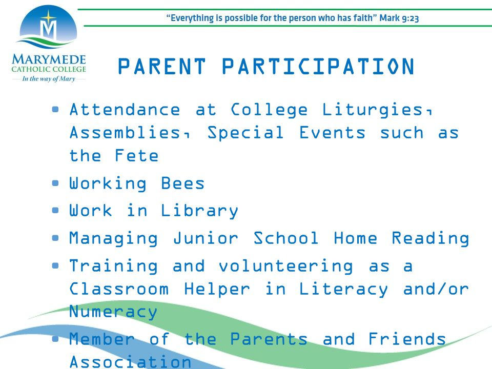 Attendance at College Liturgies, Assemblies, Special Events such as the Fete Working Bees Work in Library Managing Junior School Home Reading Training and volunteering as a Classroom Helper in Literacy and/or Numeracy Member of the Parents and Friends Association PARENT PARTICIPATION