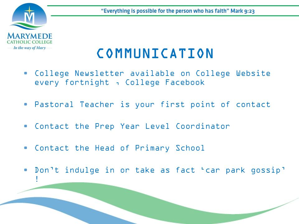 College Newsletter available on College Website every fortnight, College Facebook Pastoral Teacher is your first point of contact Contact the Prep Year Level Coordinator Contact the Head of Primary School Don't indulge in or take as fact 'car park gossip' .