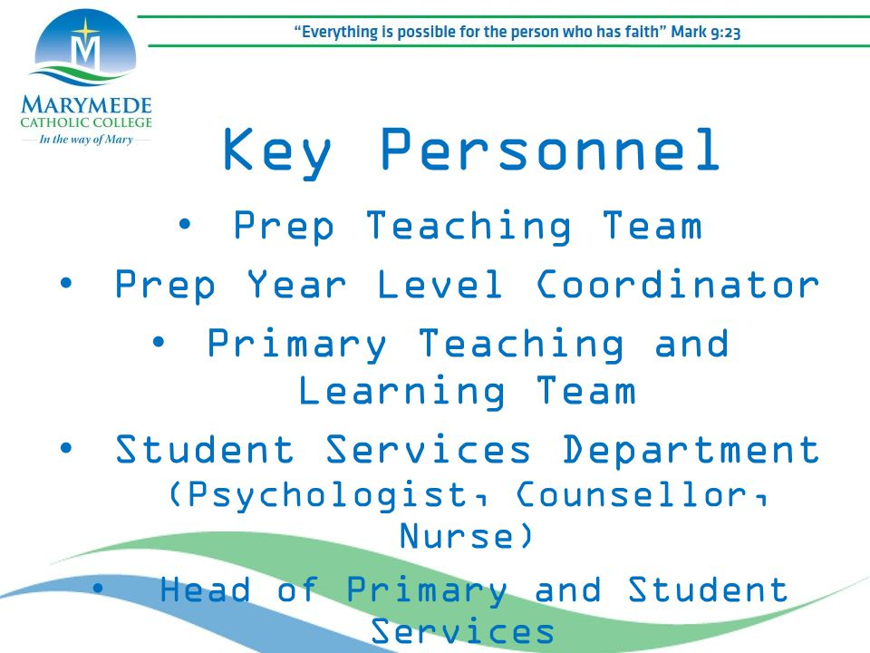 Prep Teaching Team Prep Year Level Coordinator Primary Teaching and Learning Team Student Services Department (Psychologist, Counsellor, Nurse) Head of Primary and Student Services Key Personnel