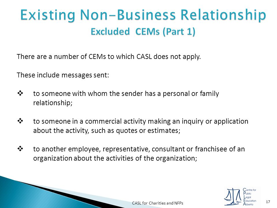 CASL for Charities and NFPs 17 There are a number of CEMs to which CASL does not apply. These include messages sent:  to someone with whom the sender