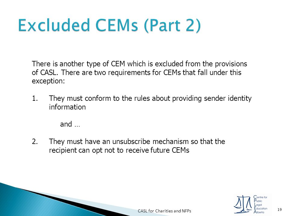 CASL for Charities and NFPs 19 There is another type of CEM which is excluded from the provisions of CASL. There are two requirements for CEMs that fa