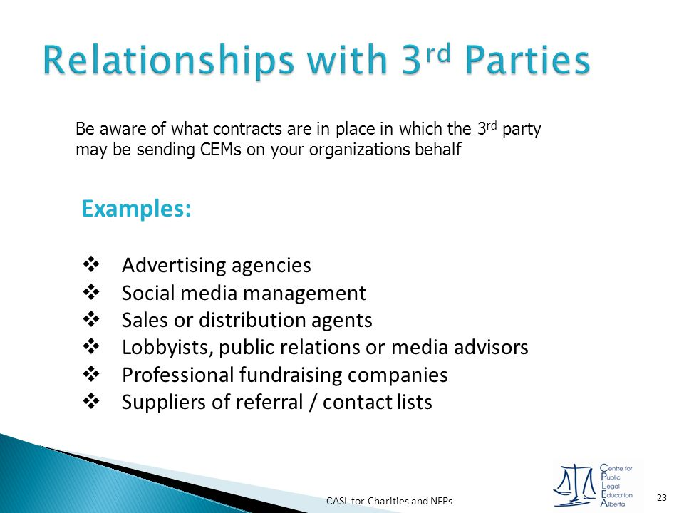 CASL for Charities and NFPs 23 Be aware of what contracts are in place in which the 3 rd party may be sending CEMs on your organizations behalf Exampl