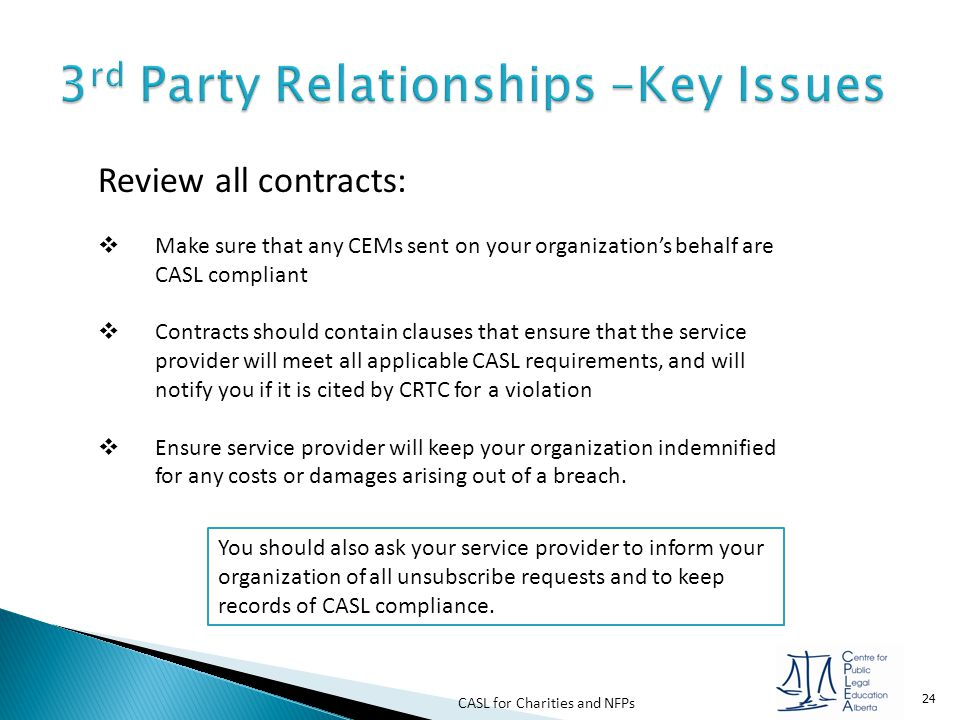 CASL for Charities and NFPs 24 Review all contracts:  Make sure that any CEMs sent on your organization's behalf are CASL compliant  Contracts shoul