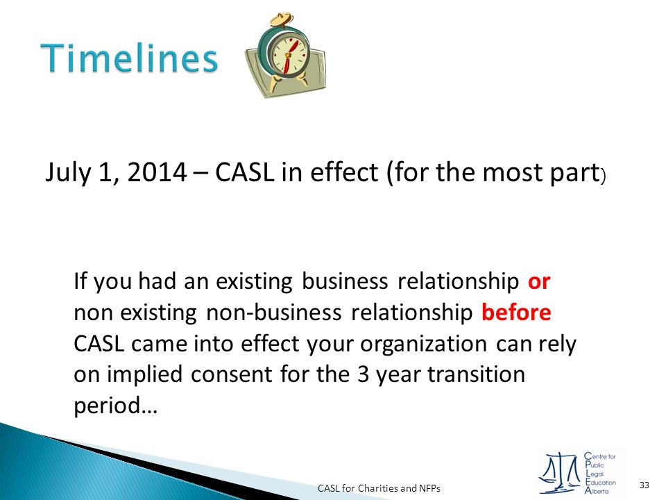 CASL for Charities and NFPs 33 July 1, 2014 – CASL in effect (for the most part ) If you had an existing business relationship or non existing non-bus