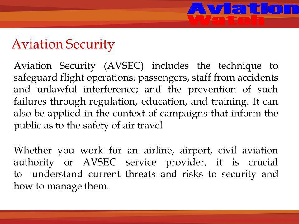 Aviation Security Aviation Security (AVSEC) includes the technique to safeguard flight operations, passengers, staff from accidents and unlawful interference; and the prevention of such failures through regulation, education, and training.