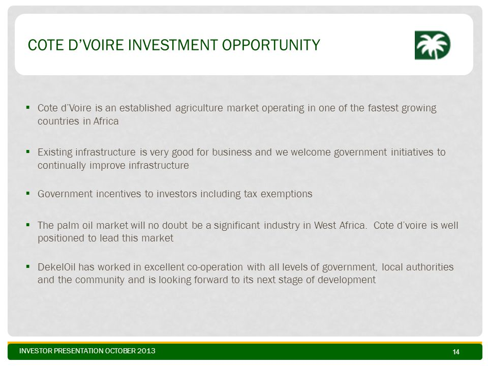 INVESTOR PRESENTATION OCTOBER 2013 COTE D'VOIRE INVESTMENT OPPORTUNITY  Cote d'Voire is an established agriculture market operating in one of the fas